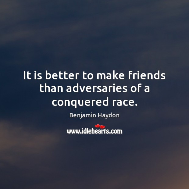 It is better to make friends than adversaries of a conquered race. Image