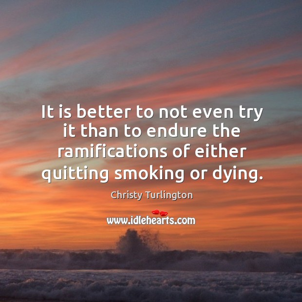 It is better to not even try it than to endure the ramifications of either quitting smoking or dying. Image