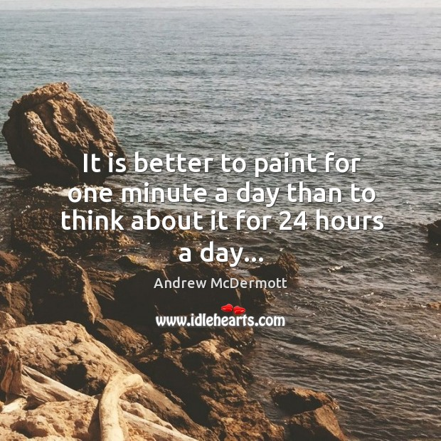 It is better to paint for one minute a day than to think about it for 24 hours a day… Image