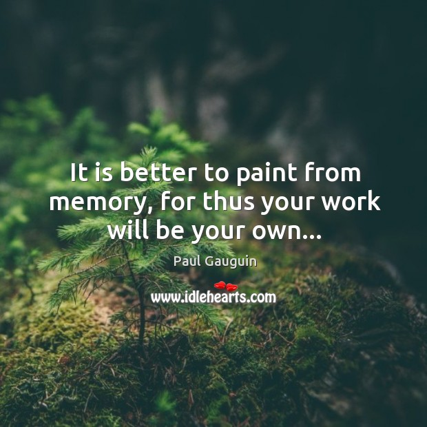 It is better to paint from memory, for thus your work will be your own… Image
