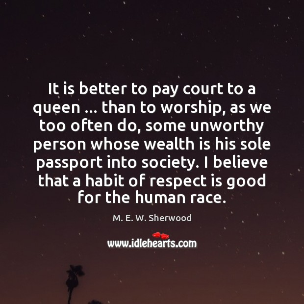 It is better to pay court to a queen … than to worship, M. E. W. Sherwood Picture Quote