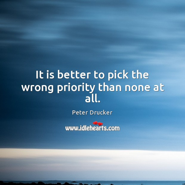 It is better to pick the wrong priority than none at all. Priority Quotes Image