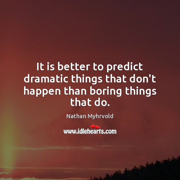 Image, It is better to predict dramatic things that don't happen than boring things that do.