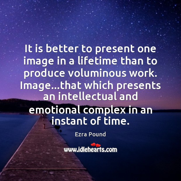 It is better to present one image in a lifetime than to Ezra Pound Picture Quote