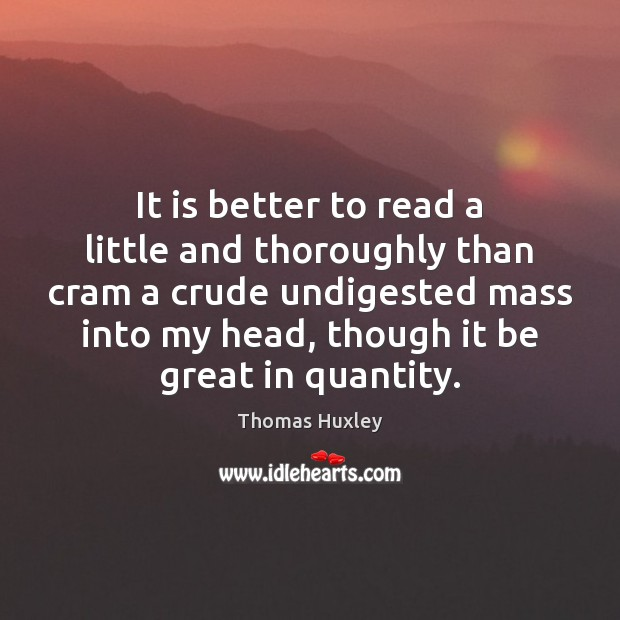 It is better to read a little and thoroughly than cram a Thomas Huxley Picture Quote