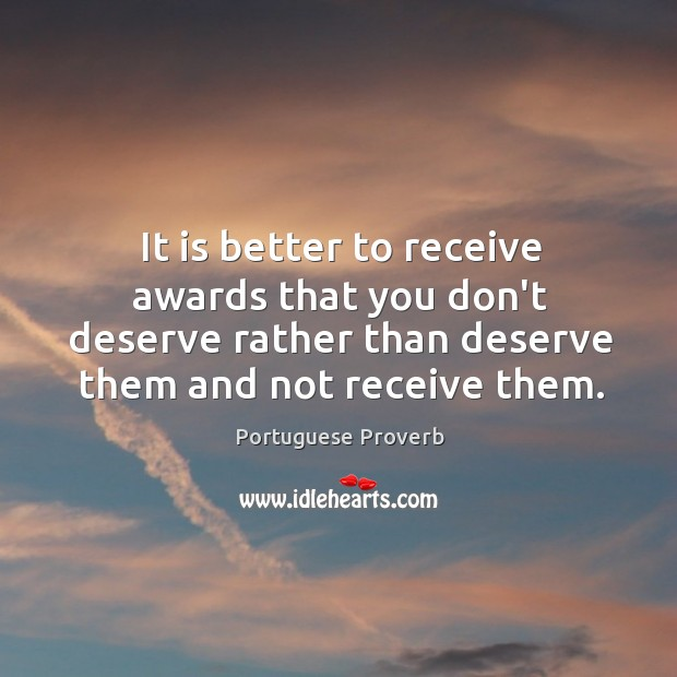 It is better to receive awards that you don't deserve rather than deserve them and not receive them. Portuguese Proverbs Image