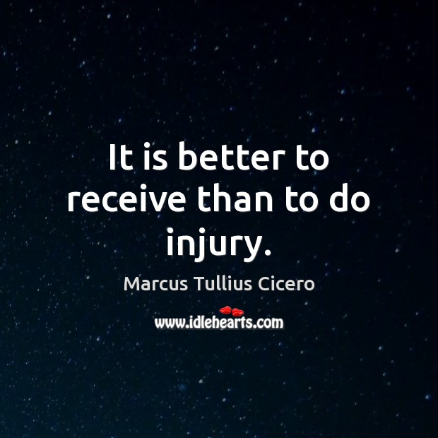 It is better to receive than to do injury. Marcus Tullius Cicero Picture Quote