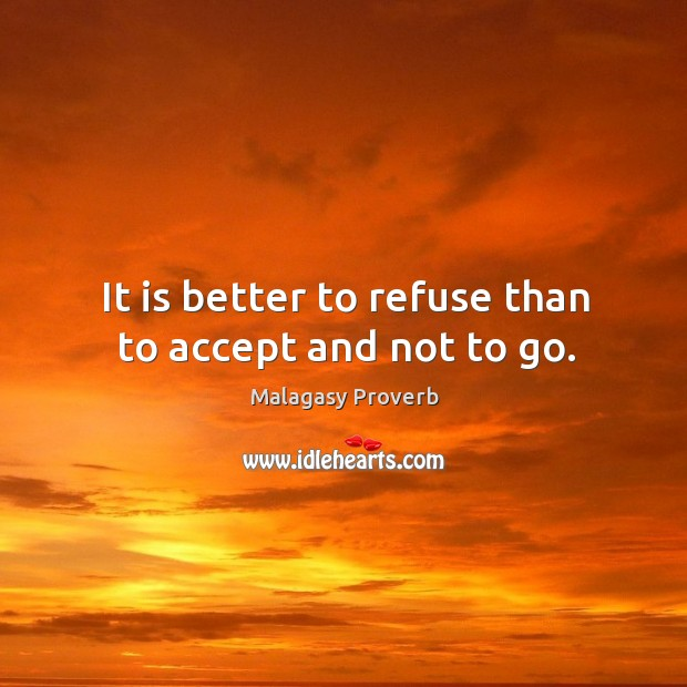 It is better to refuse than to accept and not to go. Malagasy Proverbs Image