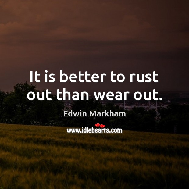 It is better to rust out than wear out. Image