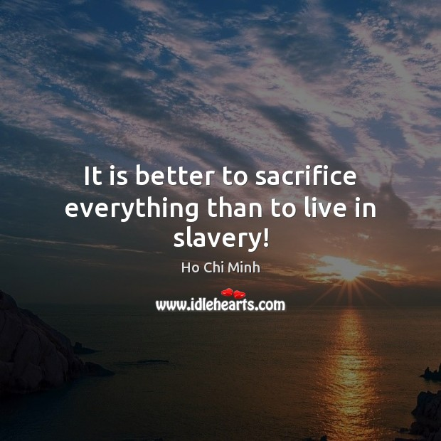 It is better to sacrifice everything than to live in slavery! Ho Chi Minh Picture Quote