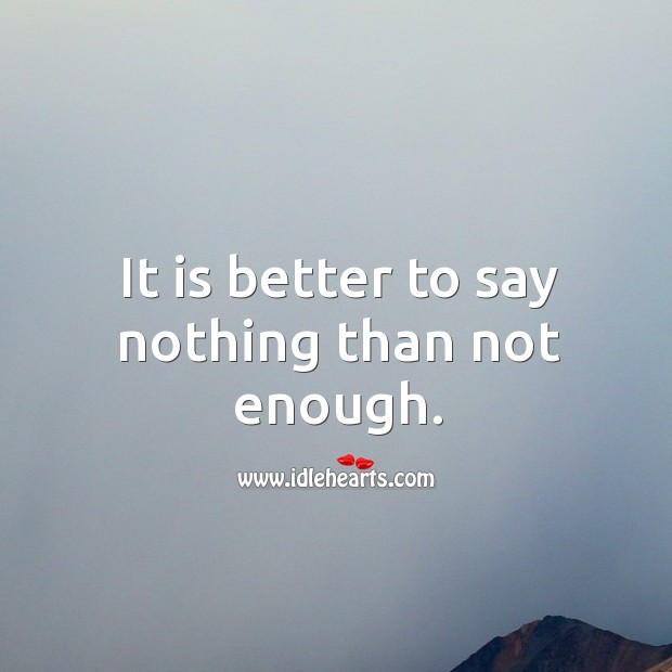 It is better to say nothing than not enough. Image