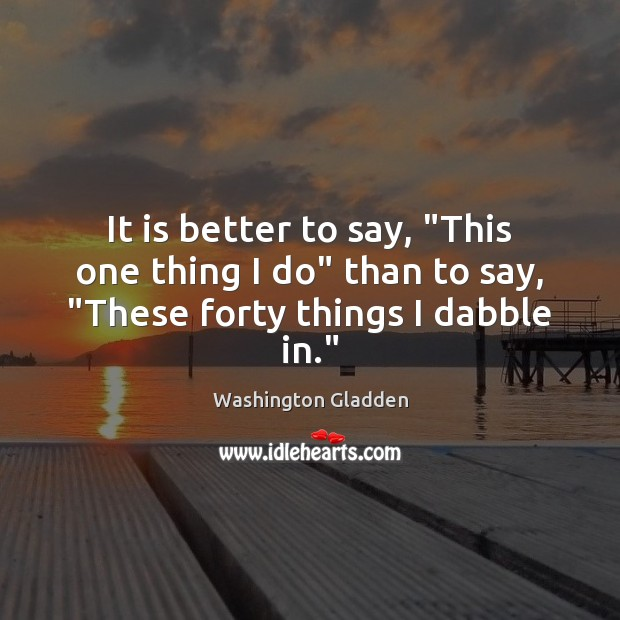 """It is better to say, """"This one thing I do"""" than to say, """"These forty things I dabble in."""" Image"""
