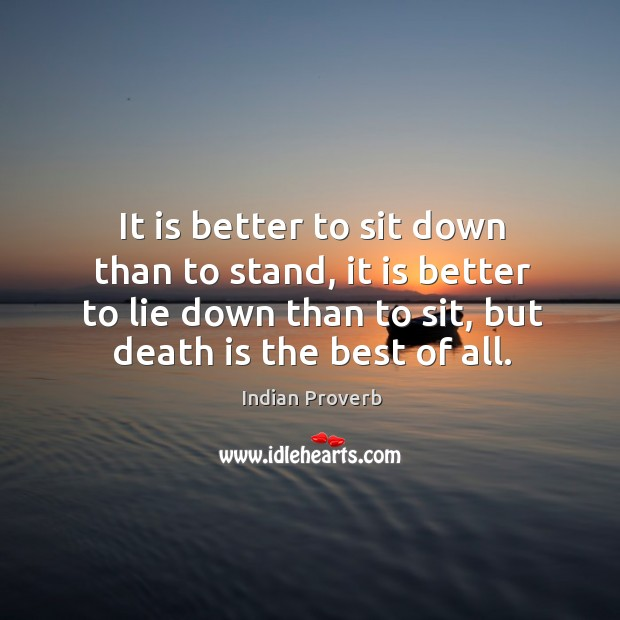 It is better to sit down than to stand, it is better to lie down than to sit, but death is the best of all. Image
