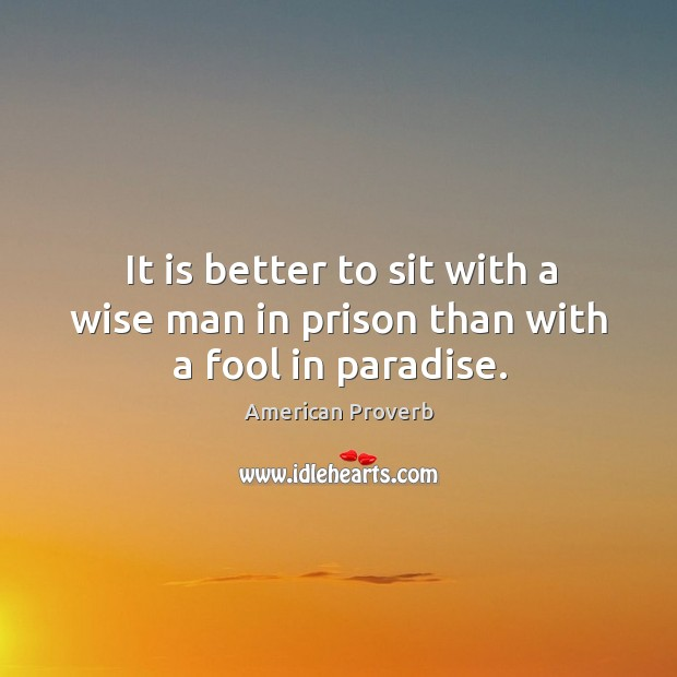 It is better to sit with a wise man in prison than with a fool in paradise. Image