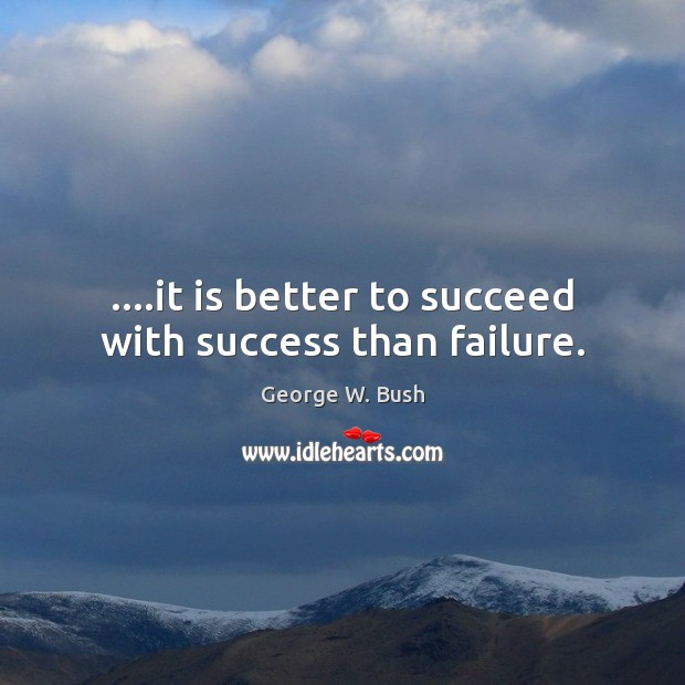 Image, ….it is better to succeed with success than failure.