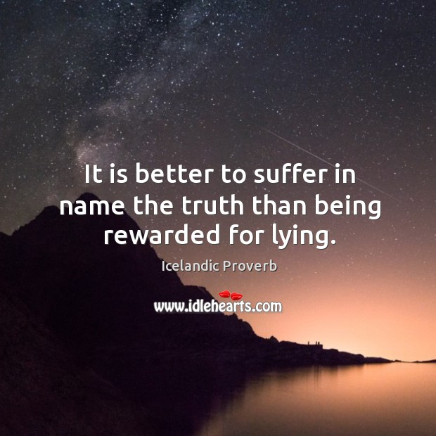 It is better to suffer in name the truth than being rewarded for lying. Icelandic Proverbs Image