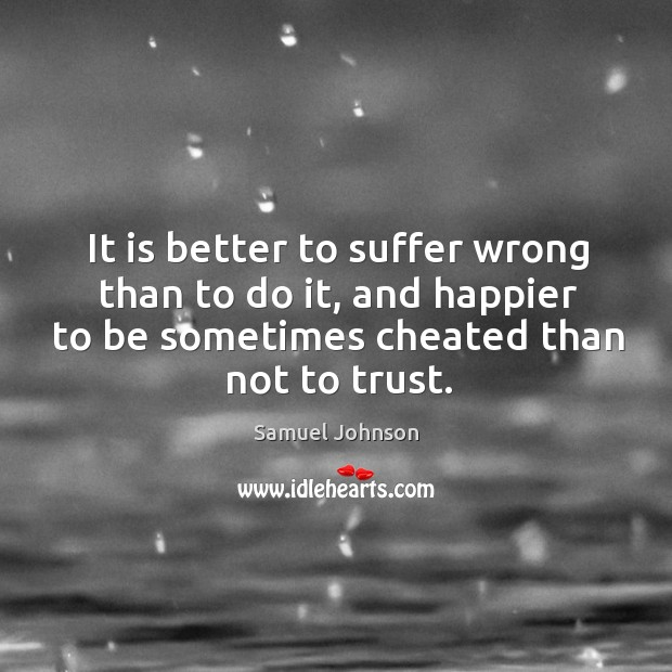 It is better to suffer wrong than to do it, and happier to be sometimes cheated than not to trust. Image