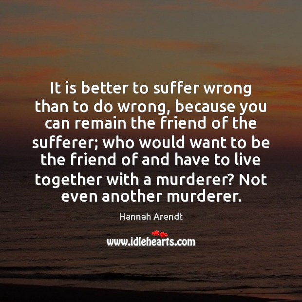 It is better to suffer wrong than to do wrong, because you Hannah Arendt Picture Quote
