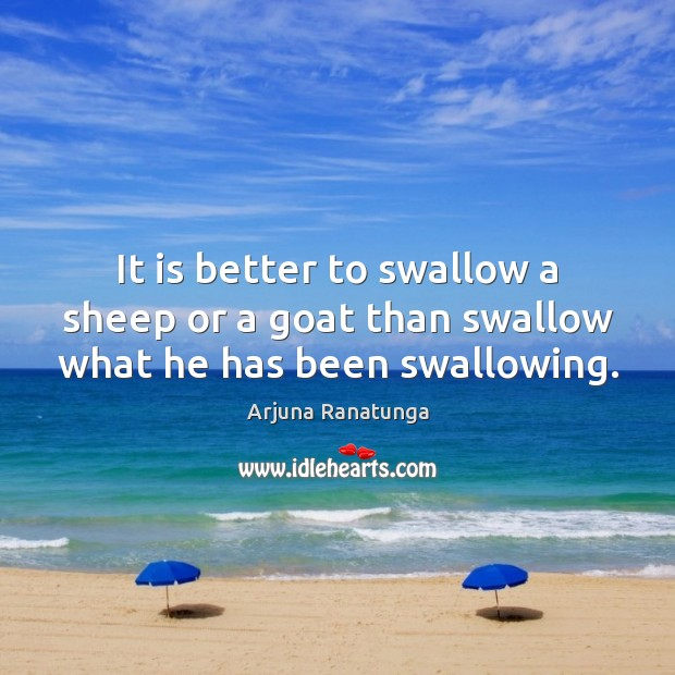 Image, It is better to swallow a sheep or a goat than swallow what he has been swallowing.