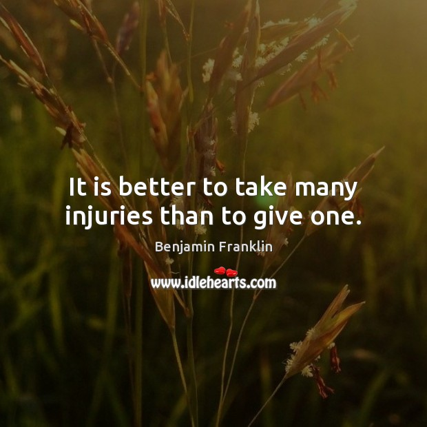 Image, It is better to take many injuries than to give one.
