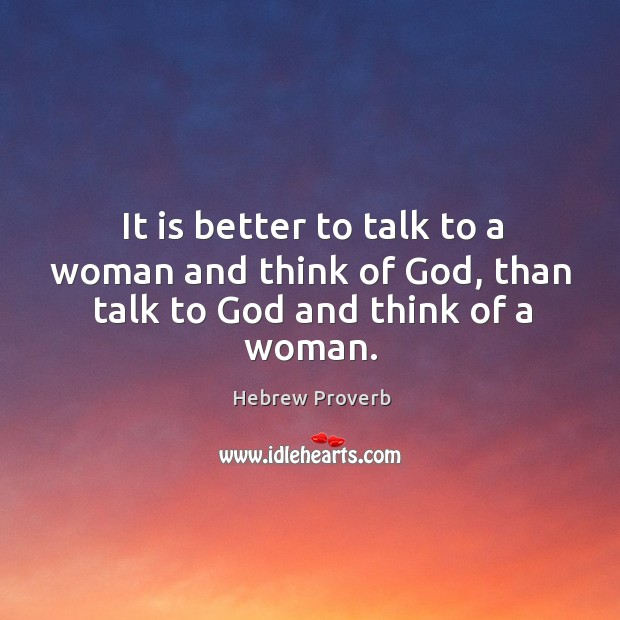 It is better to talk to a woman and think of God, than talk to God and think of a woman. Hebrew Proverbs Image