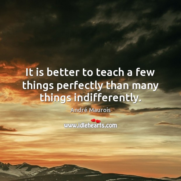 It is better to teach a few things perfectly than many things indifferently. André Maurois Picture Quote