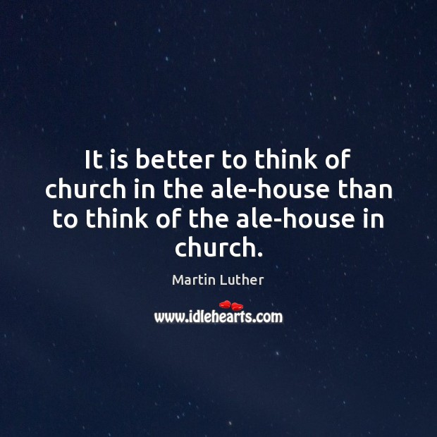 It is better to think of church in the ale-house than to think of the ale-house in church. Image