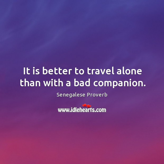It is better to travel alone than with a bad companion. Senegalese Proverbs Image