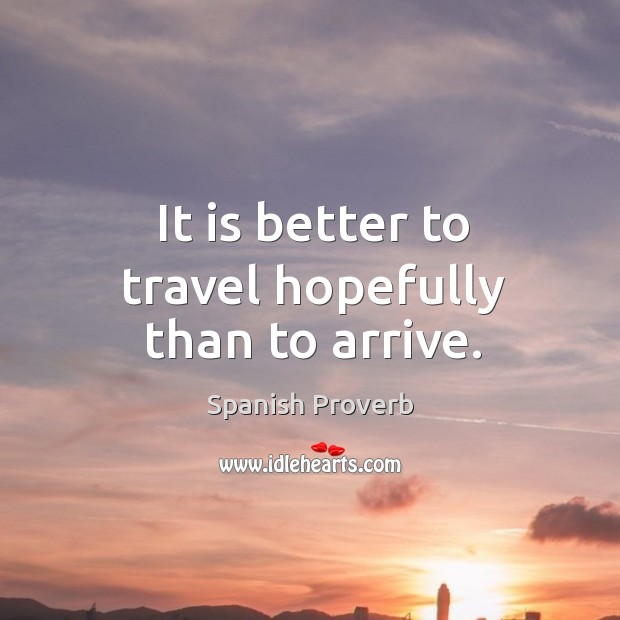 Image, It is better to travel hopefully than to arrive.