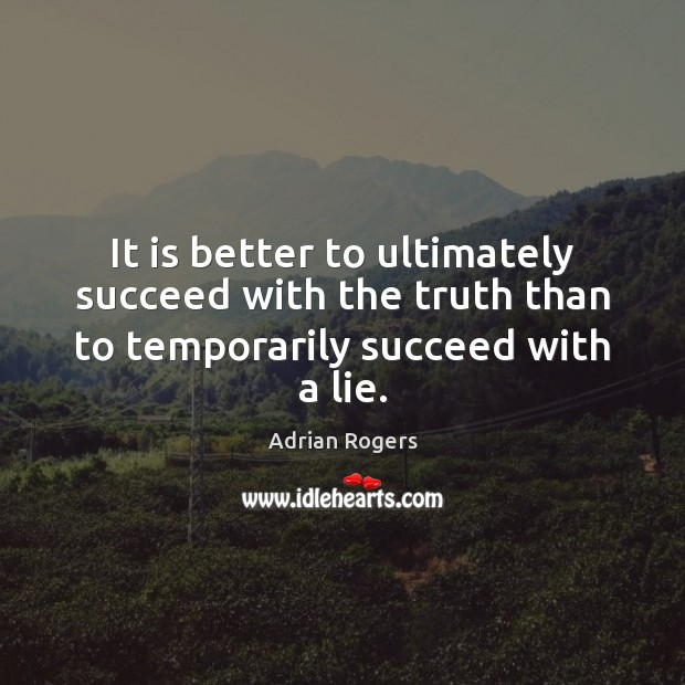 Image, It is better to ultimately succeed with the truth than to temporarily succeed with a lie.