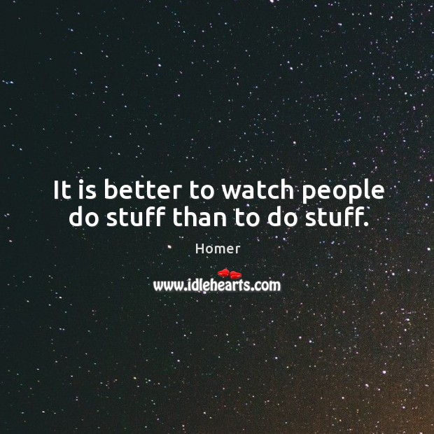 It is better to watch people do stuff than to do stuff. Image