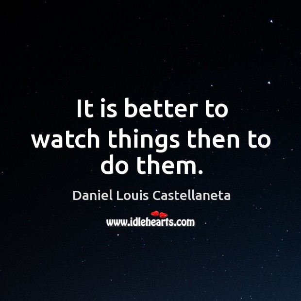 It is better to watch things then to do them. Image