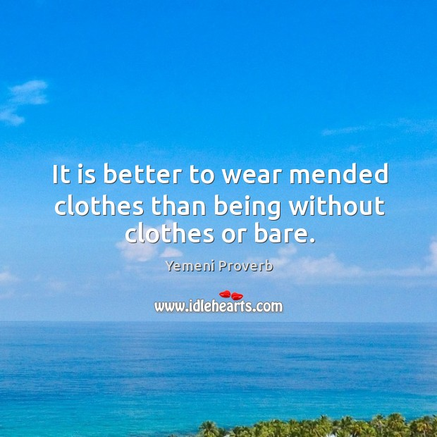 It is better to wear mended clothes than being without clothes or bare. Image