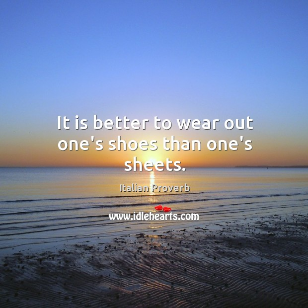 Image, It is better to wear out one's shoes than one's sheets.