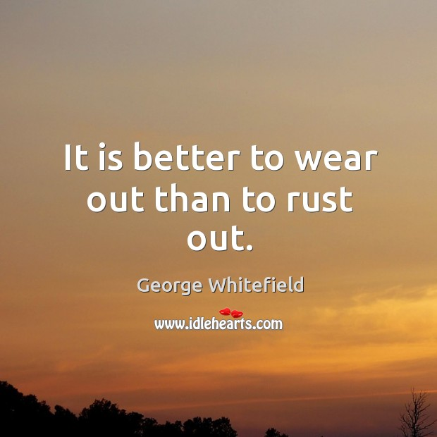 It is better to wear out than to rust out. Image