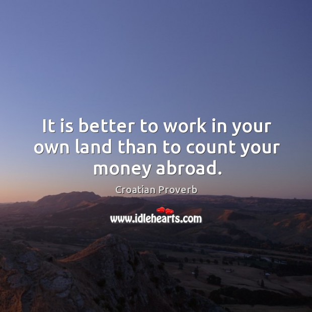It is better to work in your own land than to count your money abroad. Croatian Proverbs Image