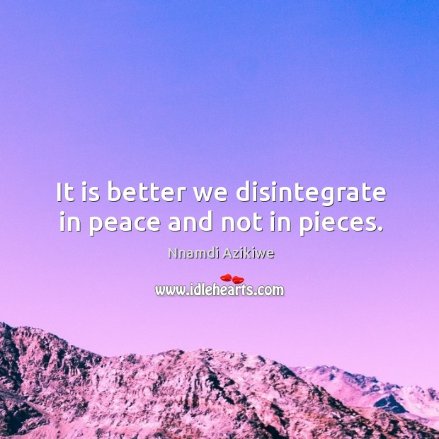 It is better we disintegrate in peace and not in pieces. Image