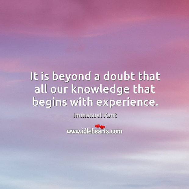 It is beyond a doubt that all our knowledge that begins with experience. Image