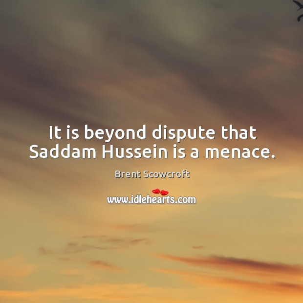 It is beyond dispute that saddam hussein is a menace. Brent Scowcroft Picture Quote