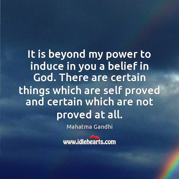It is beyond my power to induce in you a belief in Mahatma Gandhi Picture Quote