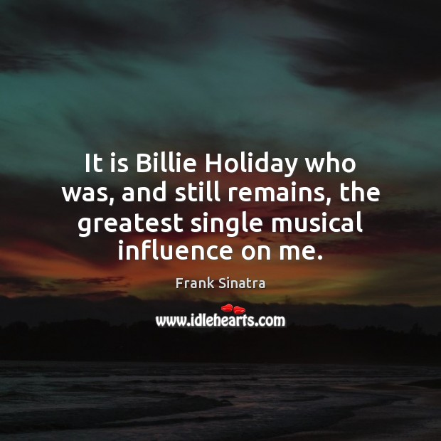 It is Billie Holiday who was, and still remains, the greatest single Frank Sinatra Picture Quote