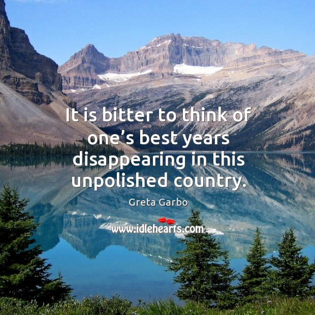 It is bitter to think of one's best years disappearing in this unpolished country. Greta Garbo Picture Quote