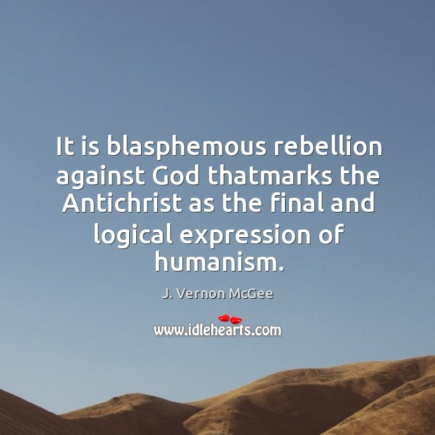It is blasphemous rebellion against God thatmarks the Antichrist as the final J. Vernon McGee Picture Quote