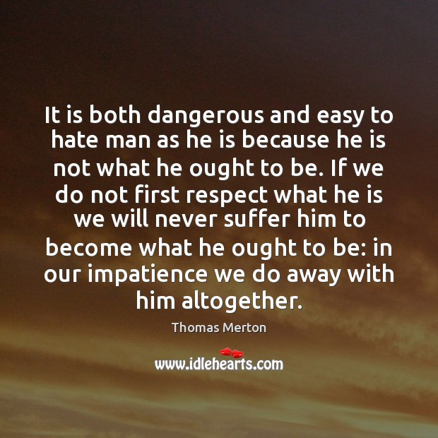It is both dangerous and easy to hate man as he is Thomas Merton Picture Quote