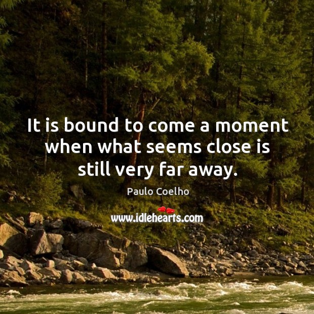 It is bound to come a moment when what seems close is still very far away. Image
