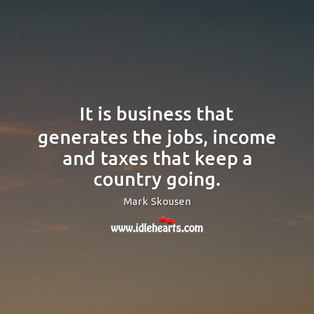 It is business that generates the jobs, income and taxes that keep a country going. Image