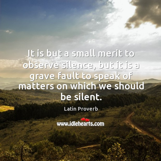 It is but a small merit to observe silence, but it is a grave fault to speak of matters on which we should be silent. Latin Proverbs Image