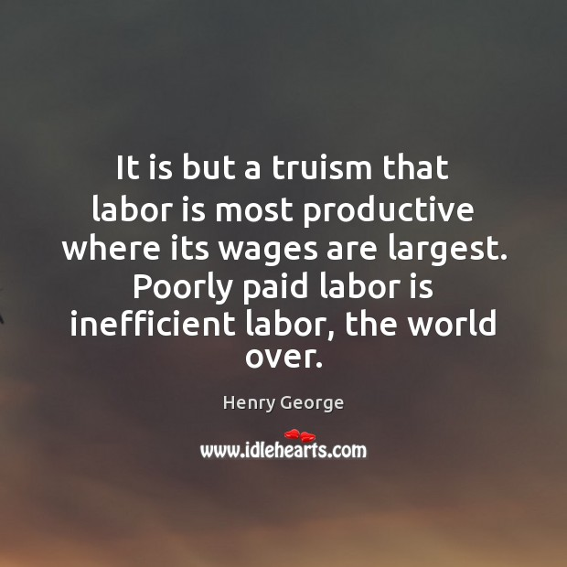 It is but a truism that labor is most productive where its Henry George Picture Quote