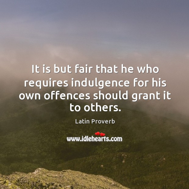 It is but fair that he who requires indulgence for his own offences should grant it to others. Latin Proverbs Image