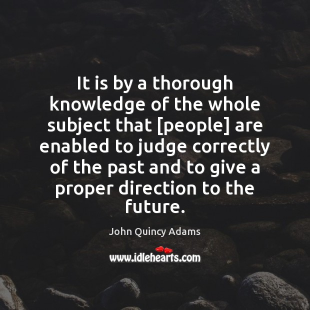 It is by a thorough knowledge of the whole subject that [people] John Quincy Adams Picture Quote